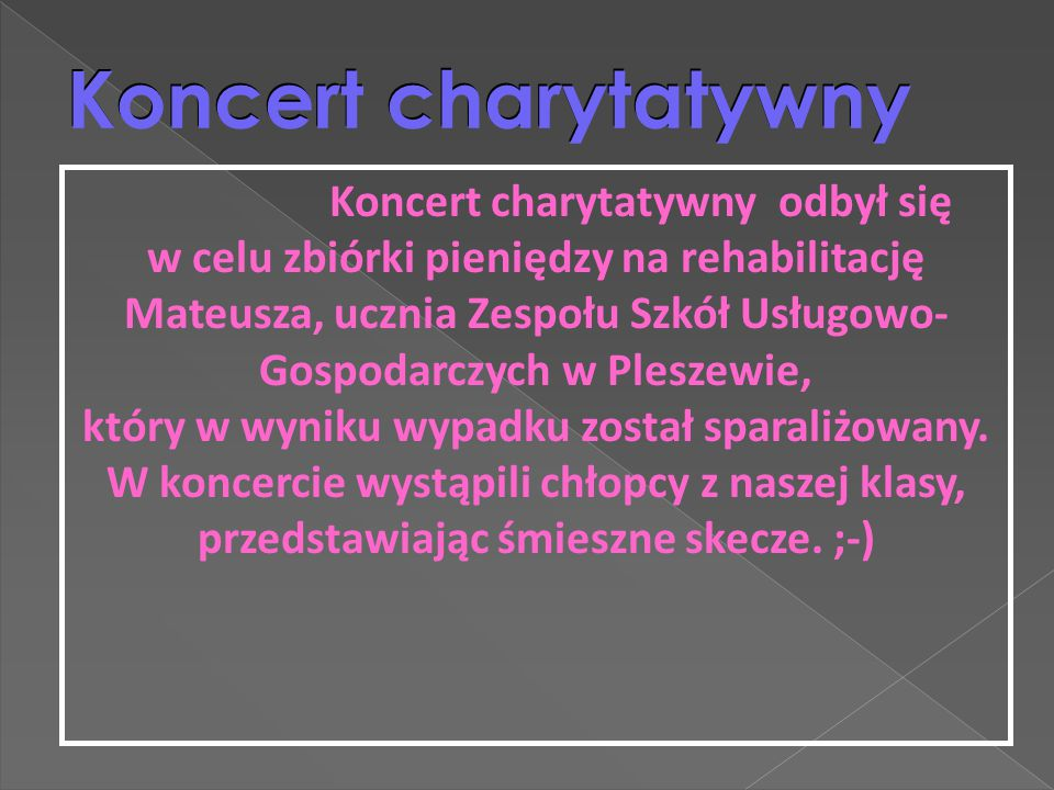 Koncert charytatywny Koncert charytatywny odbył się w celu zbiórki pieniędzy na rehabilitację Mateusza, ucznia Zespołu Szkół Usługowo- Gospodarczych w