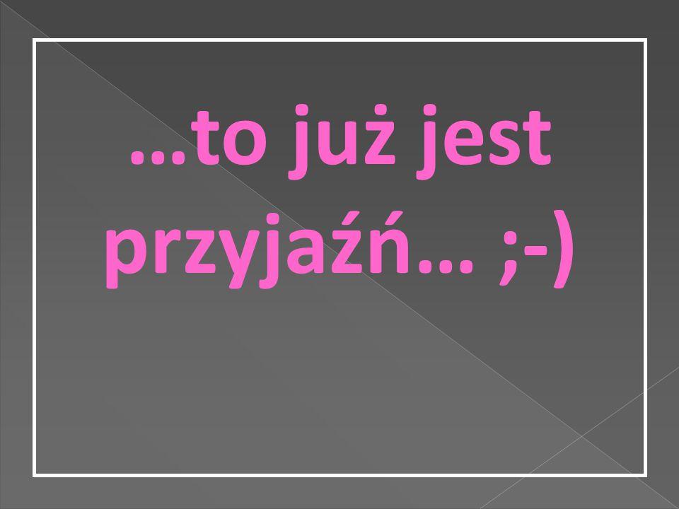 …to już jest przyjaźń… ;-)