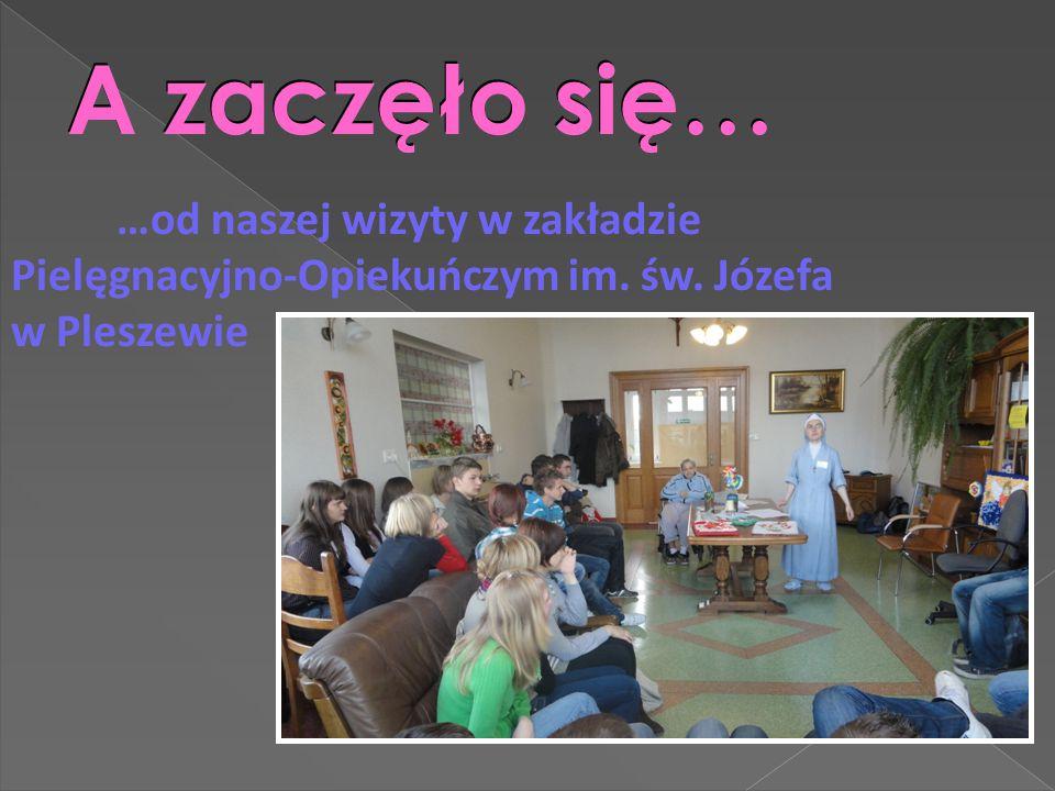 A zaczęło się… …od naszej wizyty w zakładzie Pielęgnacyjno-Opiekuńczym im. św. Józefa w Pleszewie