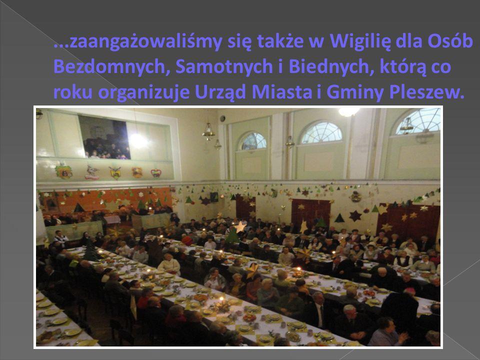 ...zaangażowaliśmy się także w Wigilię dla Osób Bezdomnych, Samotnych i Biednych, którą co roku organizuje Urząd Miasta i Gminy Pleszew.