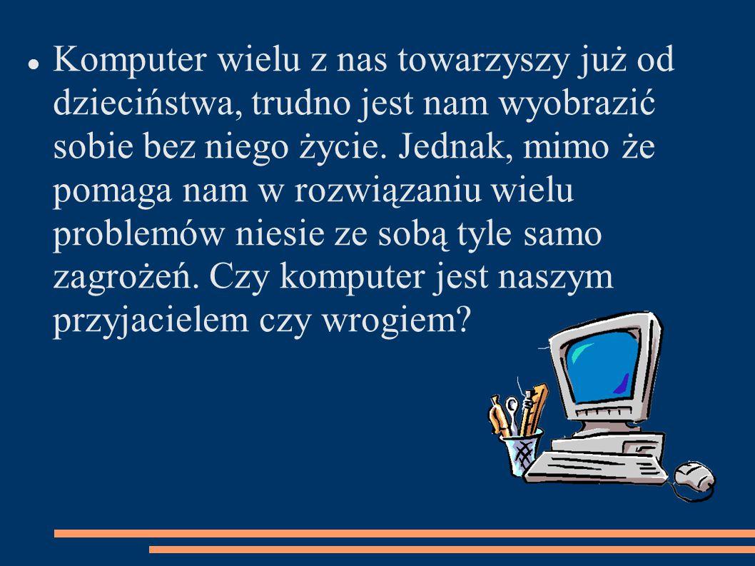 Komputer wielu z nas towarzyszy już od dzieciństwa, trudno jest nam wyobrazić sobie bez niego życie. Jednak, mimo że pomaga nam w rozwiązaniu wielu pr