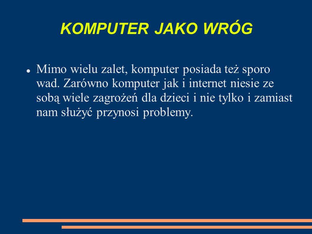 KOMPUTER JAKO WRÓG Mimo wielu zalet, komputer posiada też sporo wad. Zarówno komputer jak i internet niesie ze sobą wiele zagrożeń dla dzieci i nie ty