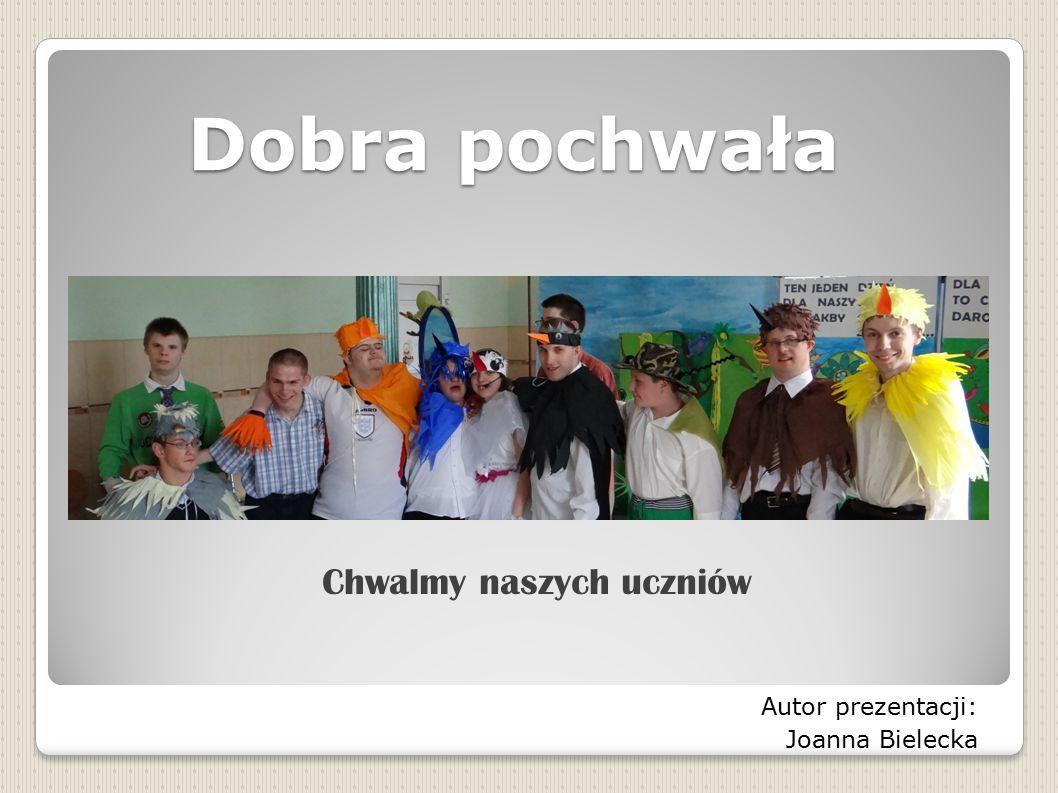 Dobra pochwała Dobra pochwała Chwalmy naszych uczniów Autor prezentacji: Joanna Bielecka