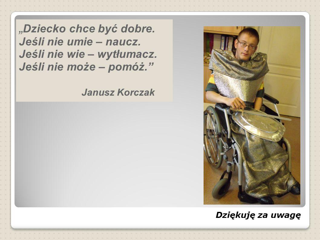 """Dziękuję za uwagę """" Dziecko chce być dobre. Jeśli nie umie – naucz. Jeśli nie wie – wytłumacz. Jeśli nie może – pomóż."""" Janusz Korczak"""