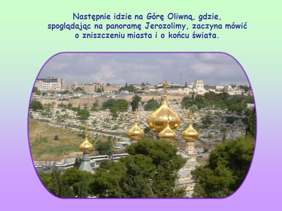 Następnie idzie na Górę Oliwną, gdzie, spoglądając na panoramę Jerozolimy, zaczyna mówić o zniszczeniu miasta i o końcu świata.