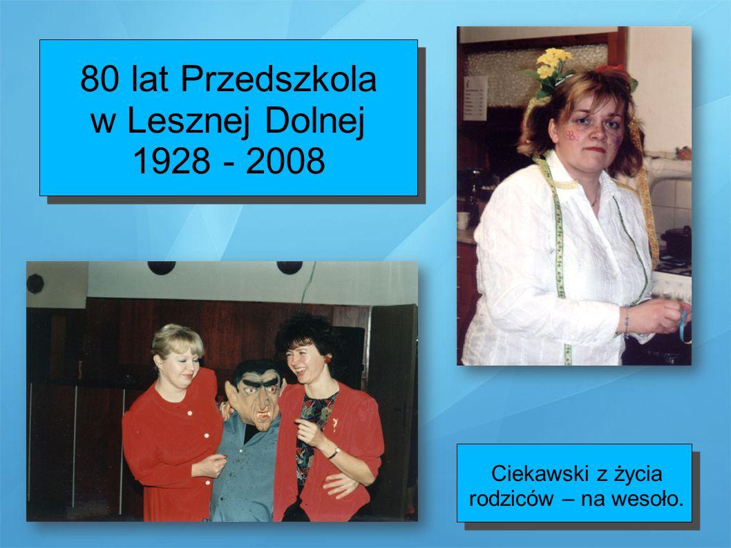 80 lat Przedszkola w Lesznej Dolnej 1928 - 2008 Ciekawski z życia rodziców – na wesoło.