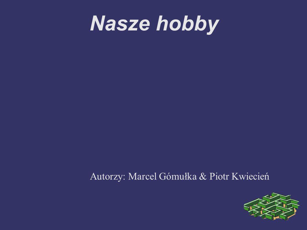Nasze hobby Autorzy: Marcel Gómułka & Piotr Kwiecień