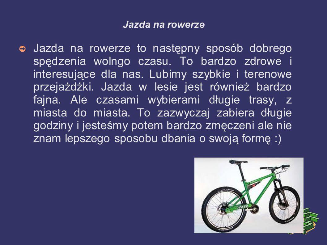 Jazda na rowerze ➲ Jazda na rowerze to następny sposób dobrego spędzenia wolngo czasu. To bardzo zdrowe i interesujące dla nas. Lubimy szybkie i teren