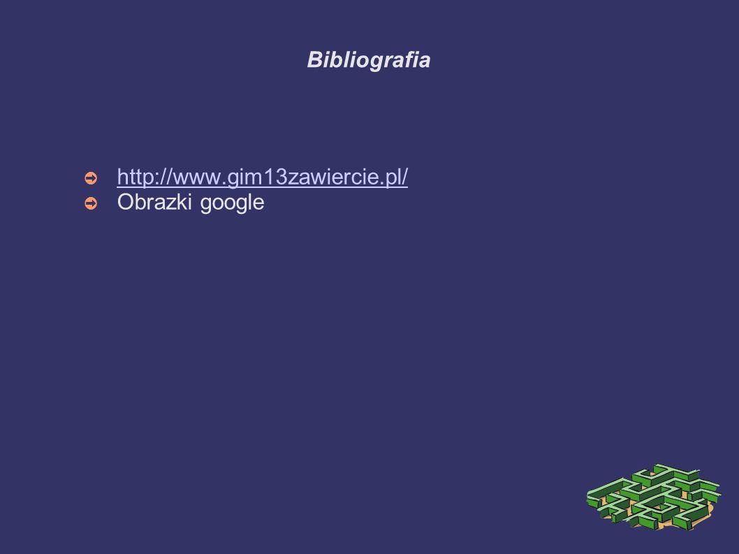 Bibliografia ➲ http://www.gim13zawiercie.pl/ http://www.gim13zawiercie.pl/ ➲ Obrazki google