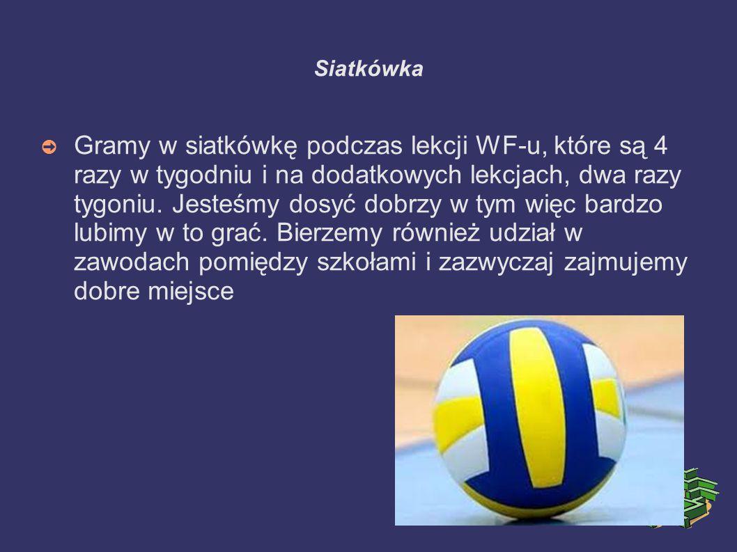Siatkówka ➲ Gramy w siatkówkę podczas lekcji WF-u, które są 4 razy w tygodniu i na dodatkowych lekcjach, dwa razy tygoniu.