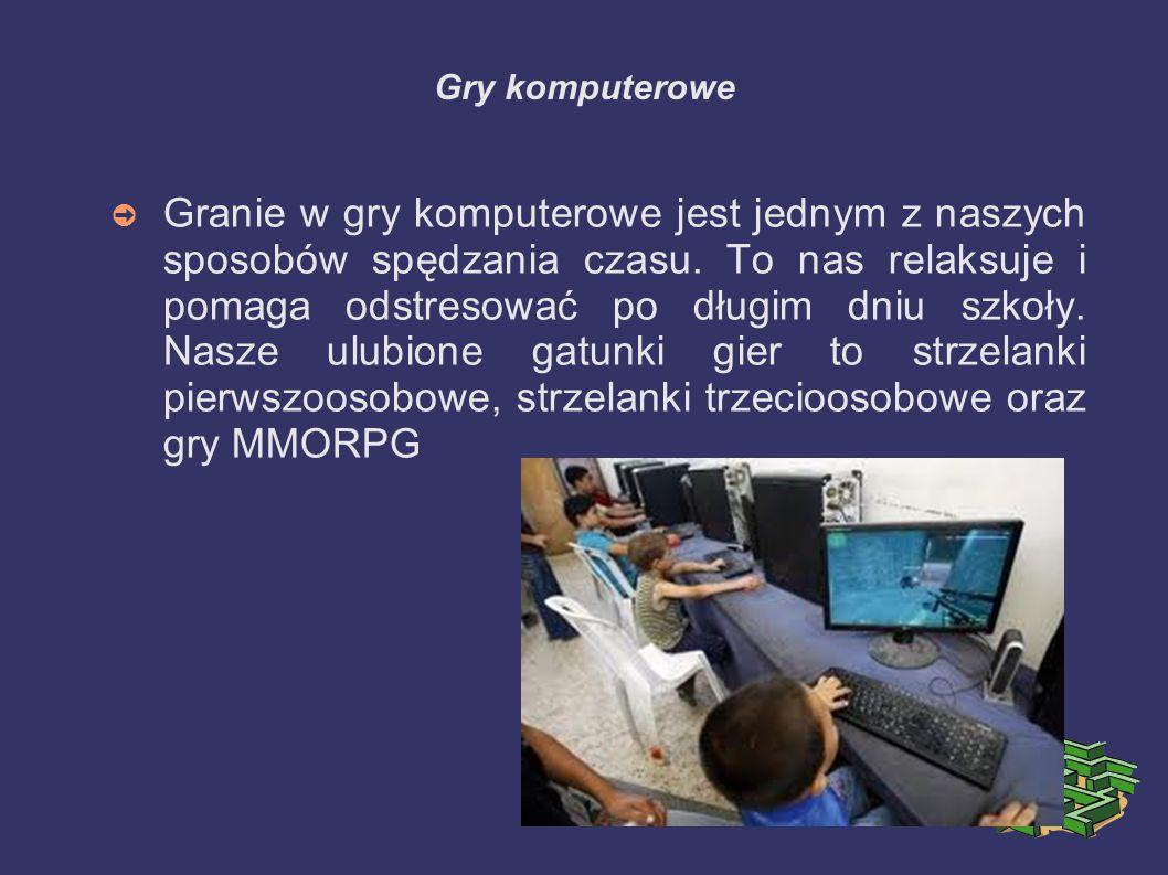 Gry komputerowe ➲ Granie w gry komputerowe jest jednym z naszych sposobów spędzania czasu. To nas relaksuje i pomaga odstresować po długim dniu szkoły