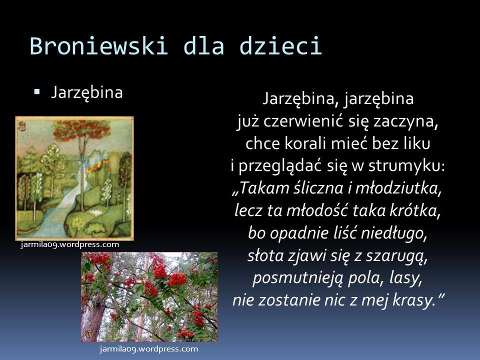 """Broniewski dla dzieci  Jarzębina Jarzębina, jarzębina już czerwienić się zaczyna, chce korali mieć bez liku i przeglądać się w strumyku: """"Takam ślicz"""
