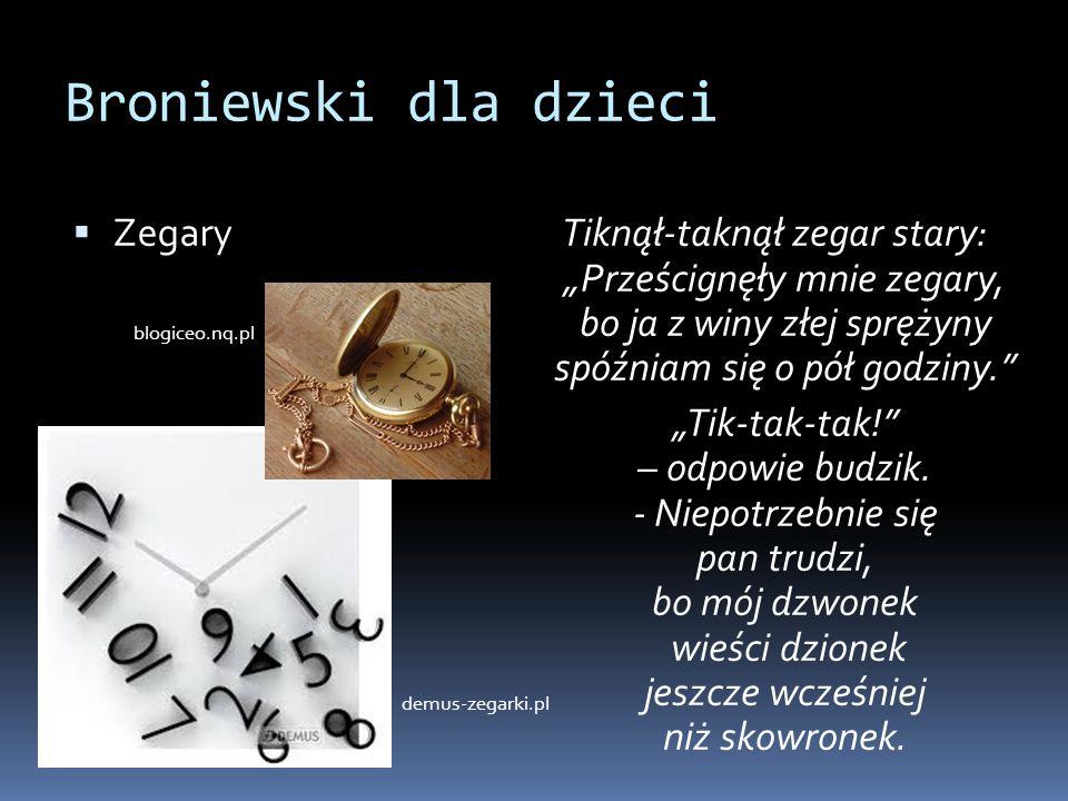 """Broniewski dla dzieci  Zegary Tiknął-taknął zegar stary: """"Prześcignęły mnie zegary, bo ja z winy złej sprężyny spóźniam się o pół godziny."""" """"Tik-tak-"""