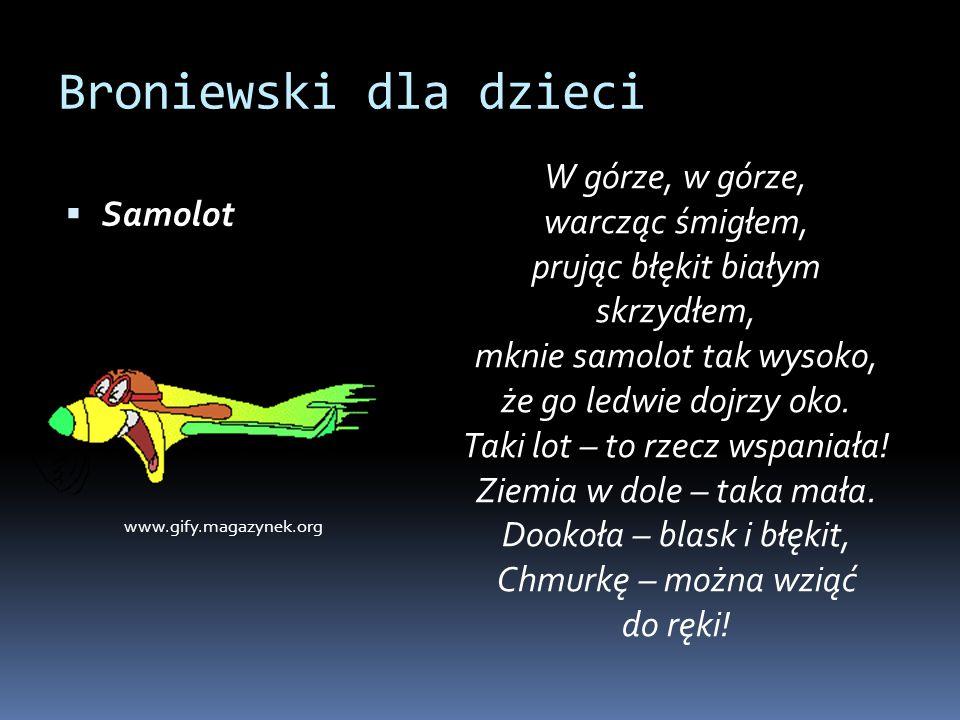 Broniewski dla dzieci  Samolot W górze, w górze, warcząc śmigłem, prując błękit białym skrzydłem, mknie samolot tak wysoko, że go ledwie dojrzy oko.