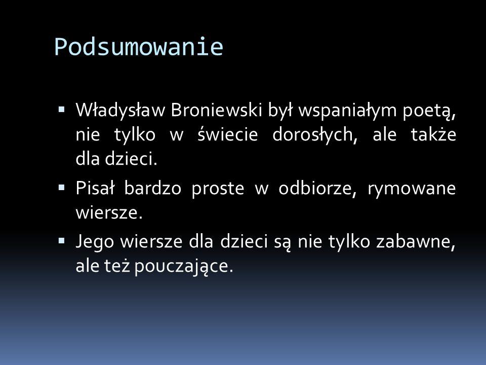 Podsumowanie  Władysław Broniewski był wspaniałym poetą, nie tylko w świecie dorosłych, ale także dla dzieci.  Pisał bardzo proste w odbiorze, rymow