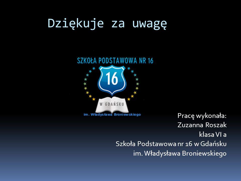 Dziękuje za uwagę Pracę wykonała: Zuzanna Roszak klasa VI a Szkoła Podstawowa nr 16 w Gdańsku im. Władysława Broniewskiego