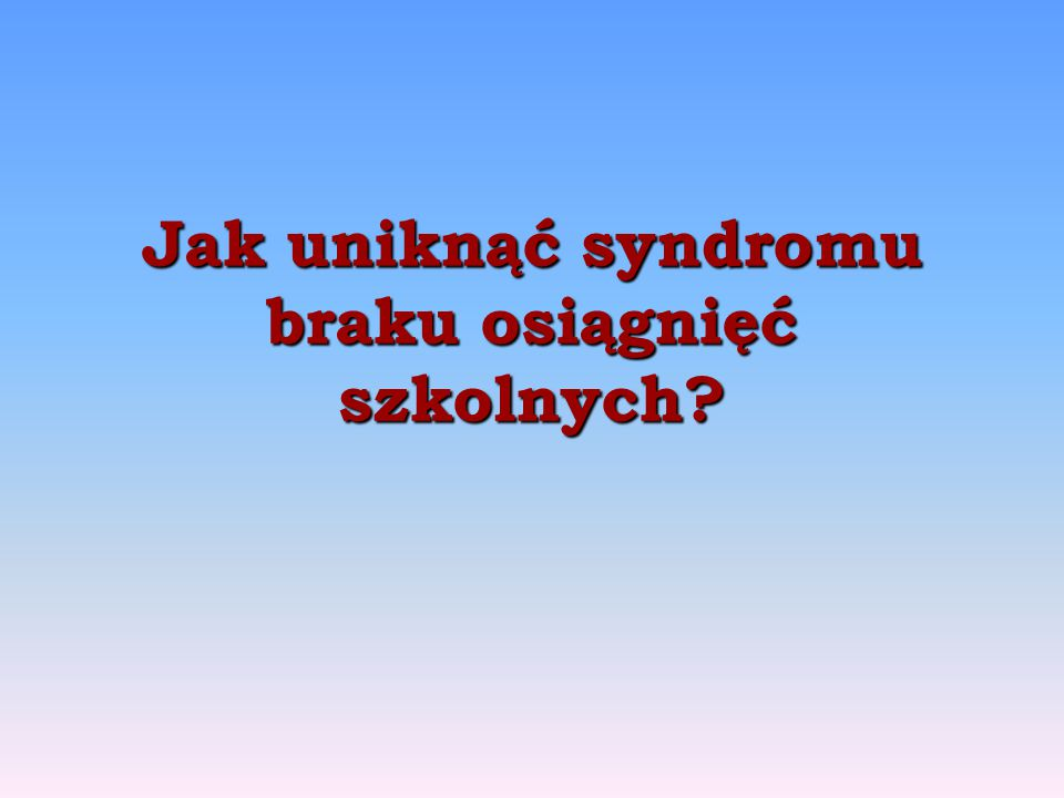 Jak uniknąć syndromu braku osiągnięć szkolnych?