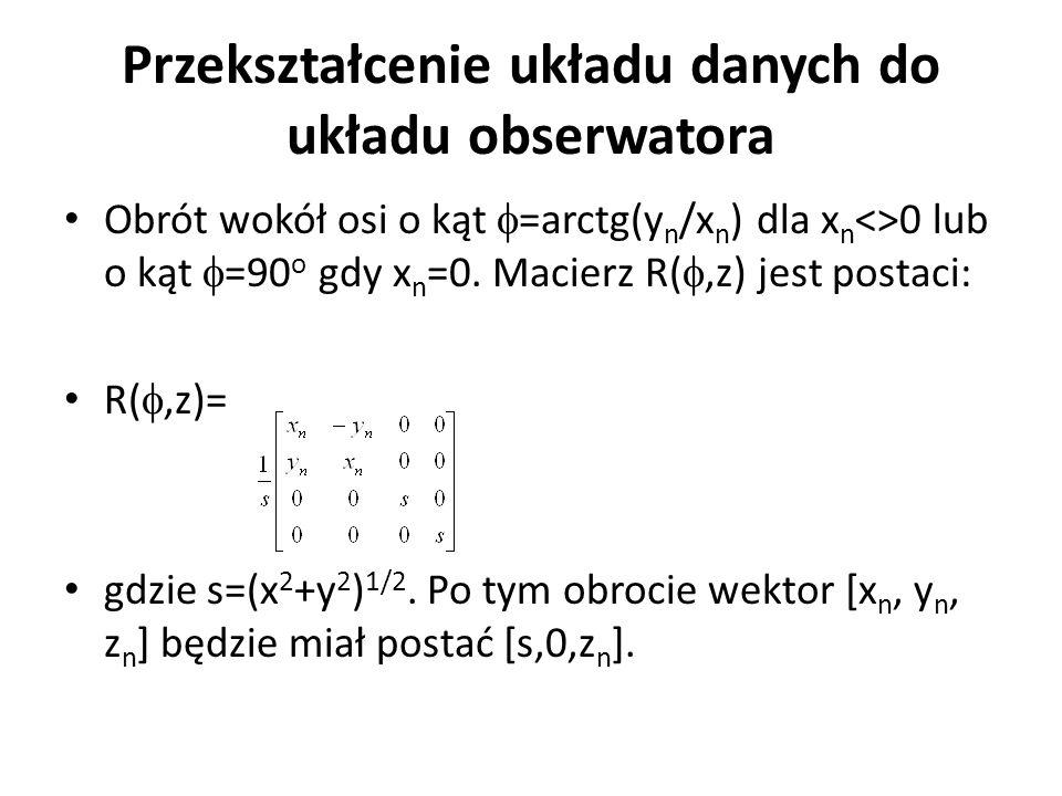 Przekształcenie układu danych do układu obserwatora Obrót wokół osi o kąt  =arctg(y n /x n ) dla x n <>0 lub o kąt  =90 o gdy x n =0. Macierz R( ,z