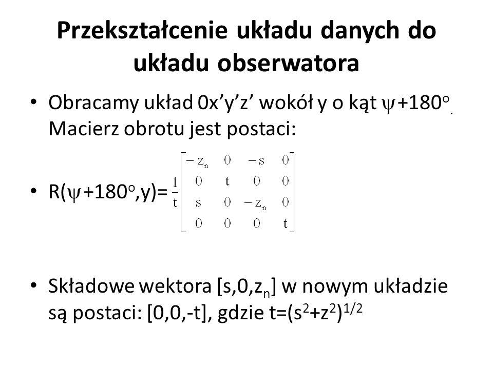 Przekształcenie układu danych do układu obserwatora Obracamy układ 0x'y'z' wokół y o kąt  +180 o. Macierz obrotu jest postaci: R(  +180 o,y)= Składo
