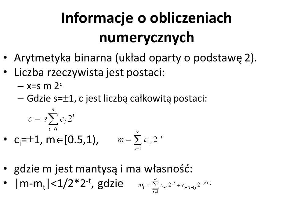 Informacje o obliczeniach numerycznych Arytmetyka binarna (układ oparty o podstawę 2). Liczba rzeczywista jest postaci: – x=s m 2 c – Gdzie s=  1, c