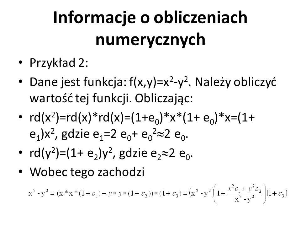 Informacje o obliczeniach numerycznych Przykład 2: Dane jest funkcja: f(x,y)=x 2 -y 2. Należy obliczyć wartość tej funkcji. Obliczając: rd(x 2 )=rd(x)
