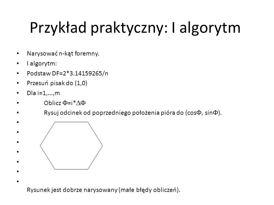 Przykład praktyczny: I algorytm Narysować n-kąt foremny. I algorytm: Podstaw DF=2*3.14159265/n Przesuń pisak do (1,0) Dla i=1,...,m Oblicz  =i*  Ry