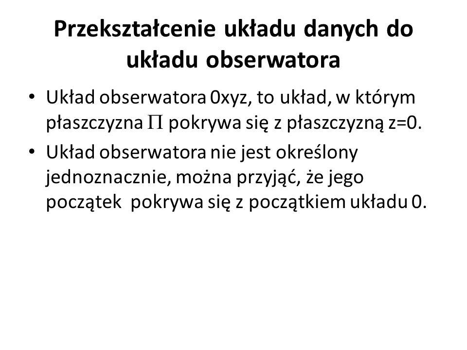 Przekształcenie układu danych do układu obserwatora Układ obserwatora 0xyz, to układ, w którym płaszczyzna  pokrywa się z płaszczyzną z=0. Układ obs