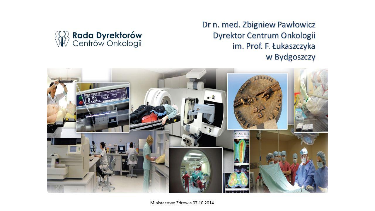 Dr n. med. Zbigniew Pawłowicz Dyrektor Centrum Onkologii im. Prof. F. Łukaszczyka w Bydgoszczy Ministerstwo Zdrowia 07.10.2014