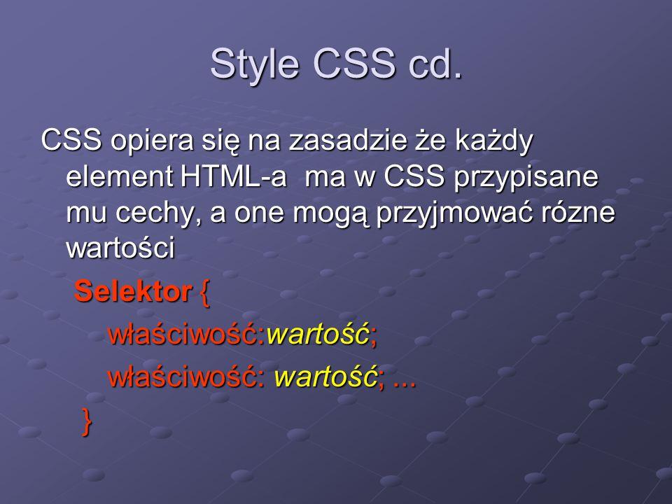 Style CSS cd. CSS opiera się na zasadzie że każdy element HTML-a ma w CSS przypisane mu cechy, a one mogą przyjmować rózne wartości Selektor { Selekto