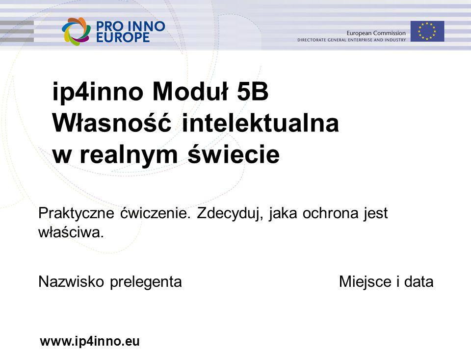 www.ip4inno.eu ip4inno Moduł 5B Własność intelektualna w realnym świecie Praktyczne ćwiczenie.