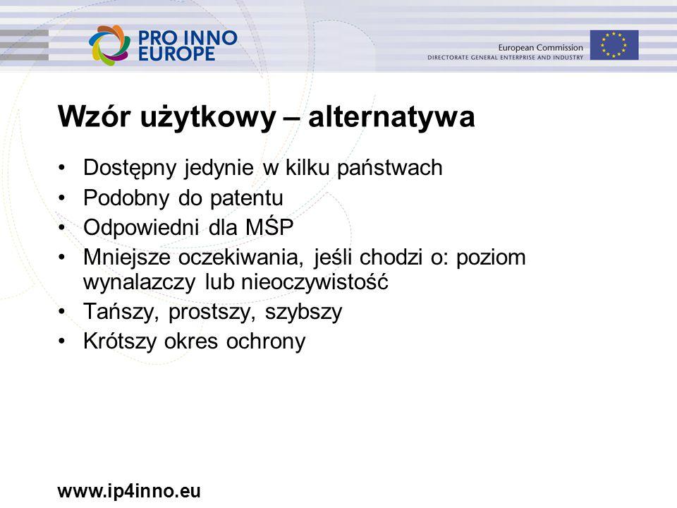 www.ip4inno.eu Wzór użytkowy – alternatywa Dostępny jedynie w kilku państwach Podobny do patentu Odpowiedni dla MŚP Mniejsze oczekiwania, jeśli chodzi o: poziom wynalazczy lub nieoczywistość Tańszy, prostszy, szybszy Krótszy okres ochrony