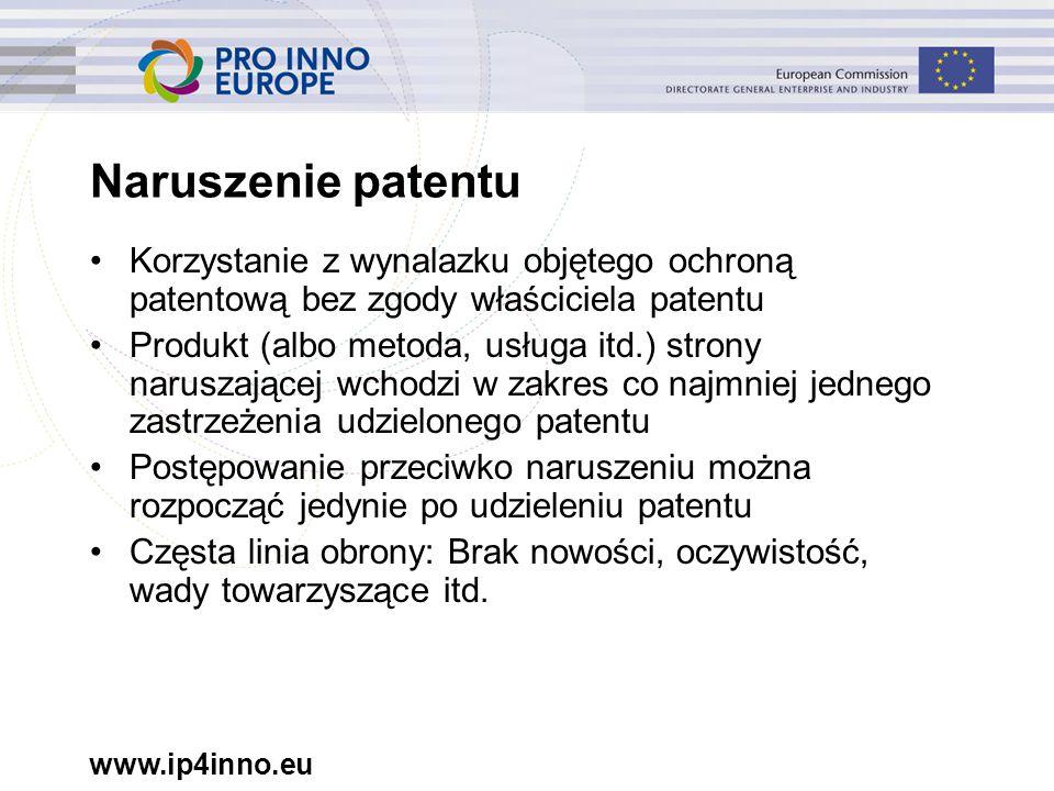 www.ip4inno.eu Naruszenie patentu Korzystanie z wynalazku objętego ochroną patentową bez zgody właściciela patentu Produkt (albo metoda, usługa itd.) strony naruszającej wchodzi w zakres co najmniej jednego zastrzeżenia udzielonego patentu Postępowanie przeciwko naruszeniu można rozpocząć jedynie po udzieleniu patentu Częsta linia obrony: Brak nowości, oczywistość, wady towarzyszące itd.