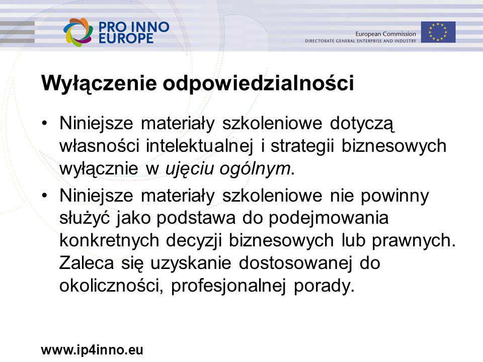 www.ip4inno.eu Wyłączenie odpowiedzialności Niniejsze materiały szkoleniowe dotyczą własności intelektualnej i strategii biznesowych wyłącznie w ujęciu ogólnym.