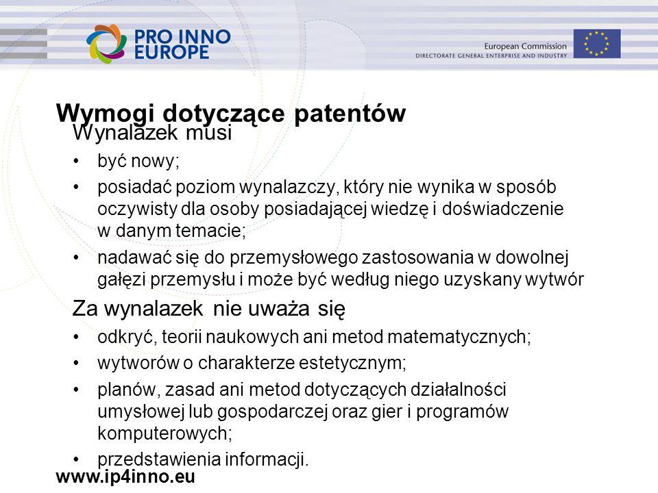 www.ip4inno.eu Wymogi dotyczące patentów Wynalazek musi być nowy; posiadać poziom wynalazczy, który nie wynika w sposób oczywisty dla osoby posiadającej wiedzę i doświadczenie w danym temacie; nadawać się do przemysłowego zastosowania w dowolnej gałęzi przemysłu i może być według niego uzyskany wytwór Za wynalazek nie uważa się odkryć, teorii naukowych ani metod matematycznych; wytworów o charakterze estetycznym; planów, zasad ani metod dotyczących działalności umysłowej lub gospodarczej oraz gier i programów komputerowych; przedstawienia informacji.