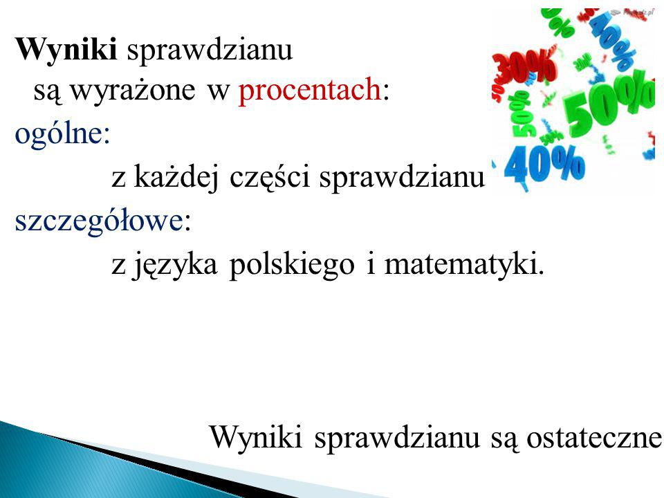 Wyniki sprawdzianu są wyrażone w procentach: ogólne: z każdej części sprawdzianu szczegółowe: z języka polskiego i matematyki. Wyniki sprawdzianu są o