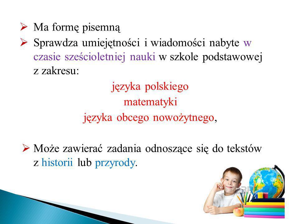  Ma formę pisemną  Sprawdza umiejętności i wiadomości nabyte w czasie sześcioletniej nauki w szkole podstawowej z zakresu: języka polskiego matematyki języka obcego nowożytnego,  Może zawierać zadania odnoszące się do tekstów z historii lub przyrody.