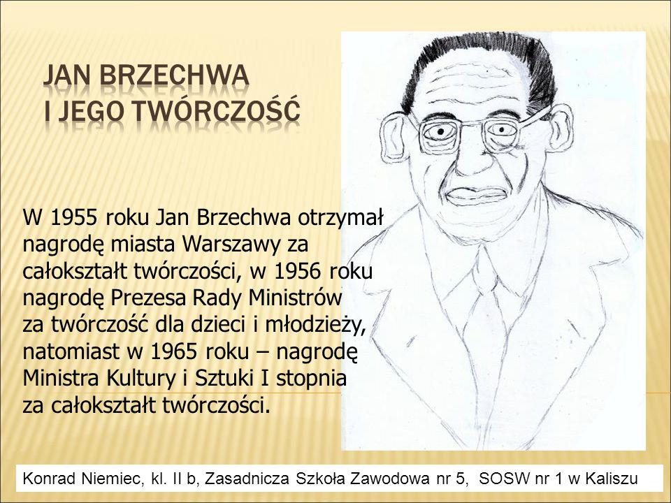W 1955 roku Jan Brzechwa otrzymał nagrodę miasta Warszawy za całokształt twórczości, w 1956 roku nagrodę Prezesa Rady Ministrów za twórczość dla dzieci i młodzieży, natomiast w 1965 roku – nagrodę Ministra Kultury i Sztuki I stopnia za całokształt twórczości.
