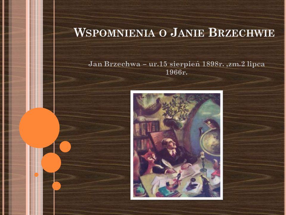 W SPOMNIENIA O J ANIE B RZECHWIE Jan Brzechwa – ur.15 sierpień 1898r.,zm.2 lipca 1966r.