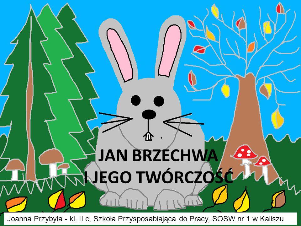 JAN BRZECHWA I JEGO TWÓRCZOŚĆ Joanna Przybyła - kl. II c, Szkoła Przysposabiająca do Pracy, SOSW nr 1 w Kaliszu