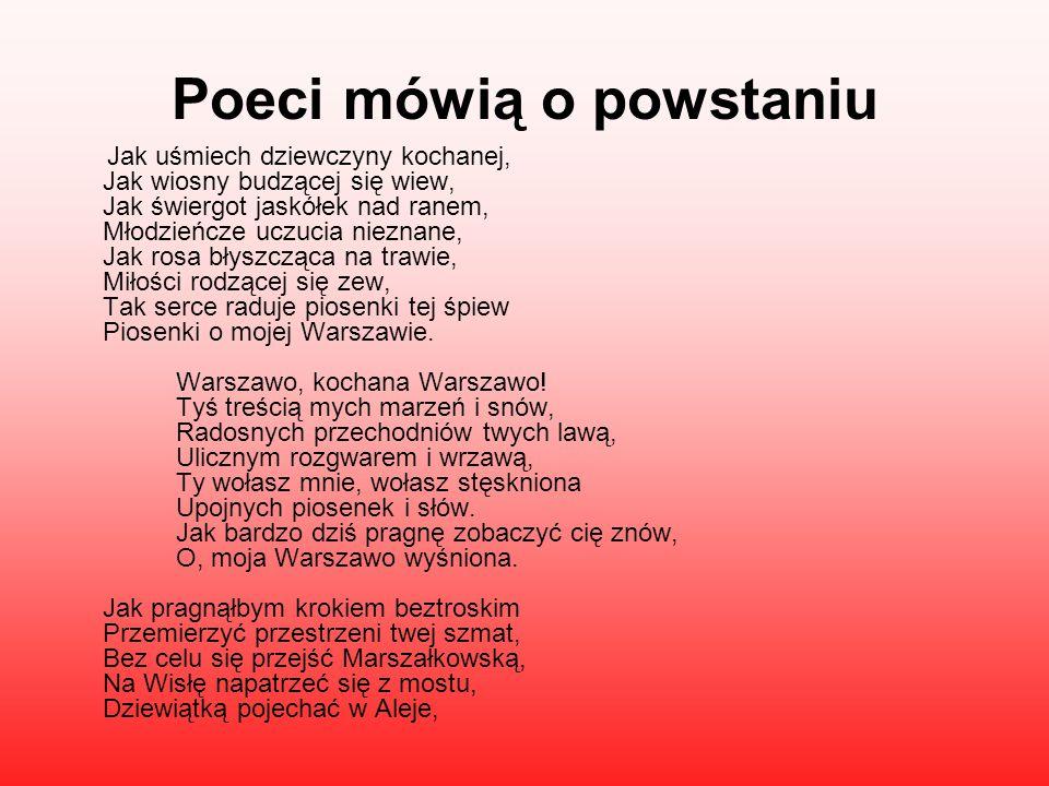 Poeci mówią o powstaniu Jak uśmiech dziewczyny kochanej, Jak wiosny budzącej się wiew, Jak świergot jaskółek nad ranem, Młodzieńcze uczucia nieznane, Jak rosa błyszcząca na trawie, Miłości rodzącej się zew, Tak serce raduje piosenki tej śpiew Piosenki o mojej Warszawie.