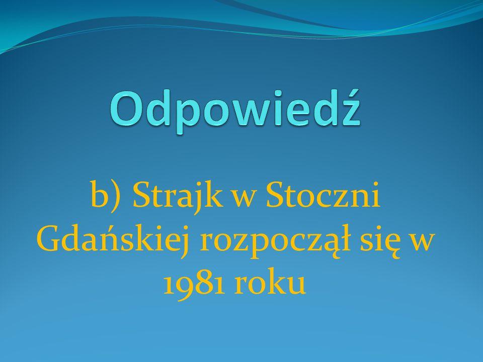 b) Strajk w Stoczni Gdańskiej rozpoczął się w 1981 roku