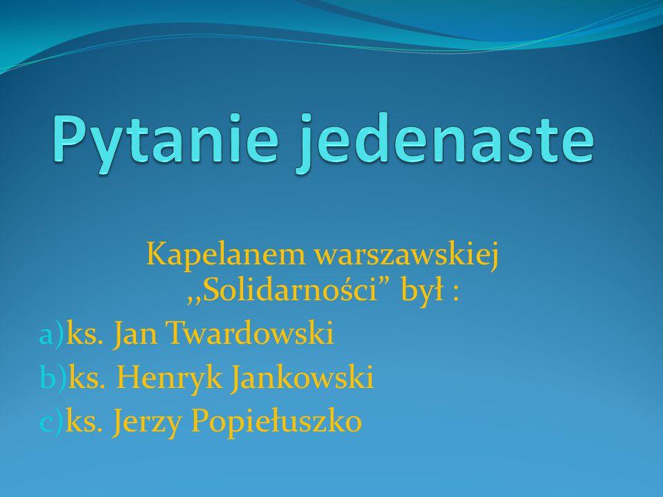 Kapelanem warszawskiej,,Solidarności był : a) ks.
