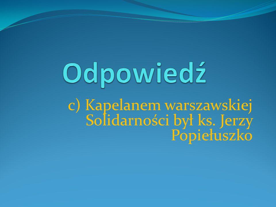 c) Kapelanem warszawskiej Solidarności był ks. Jerzy Popiełuszko