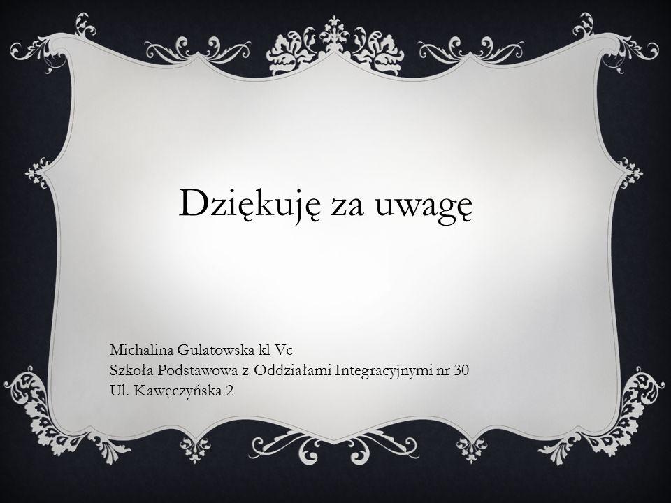 Dziękuję za uwagę Michalina Gulatowska kl Vc Szkoła Podstawowa z Oddziałami Integracyjnymi nr 30 Ul. Kawęczyńska 2
