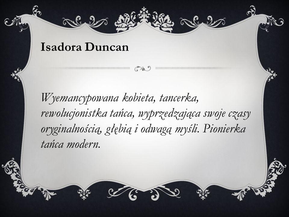 Isadora Duncan Wyemancypowana kobieta, tancerka, rewolucjonistka tańca, wyprzedzająca swoje czasy oryginalnością, głębią i odwagą myśli. Pionierka tań