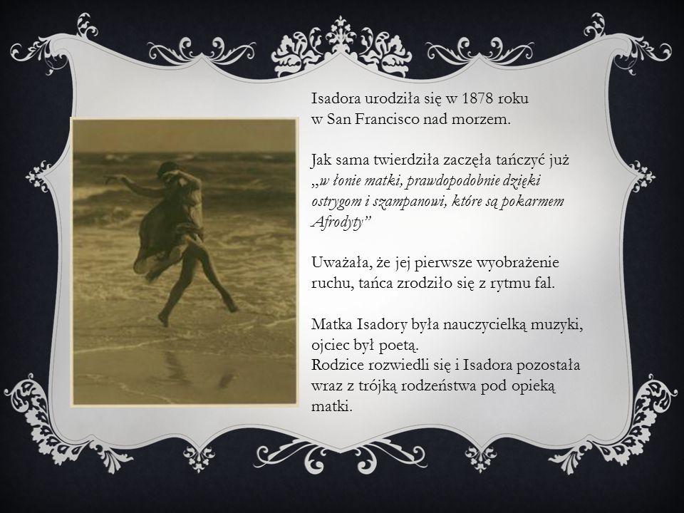 """Isadora urodziła się w 1878 roku w San Francisco nad morzem. Jak sama twierdziła zaczęła tańczyć już """"w łonie matki, prawdopodobnie dzięki ostrygom i"""