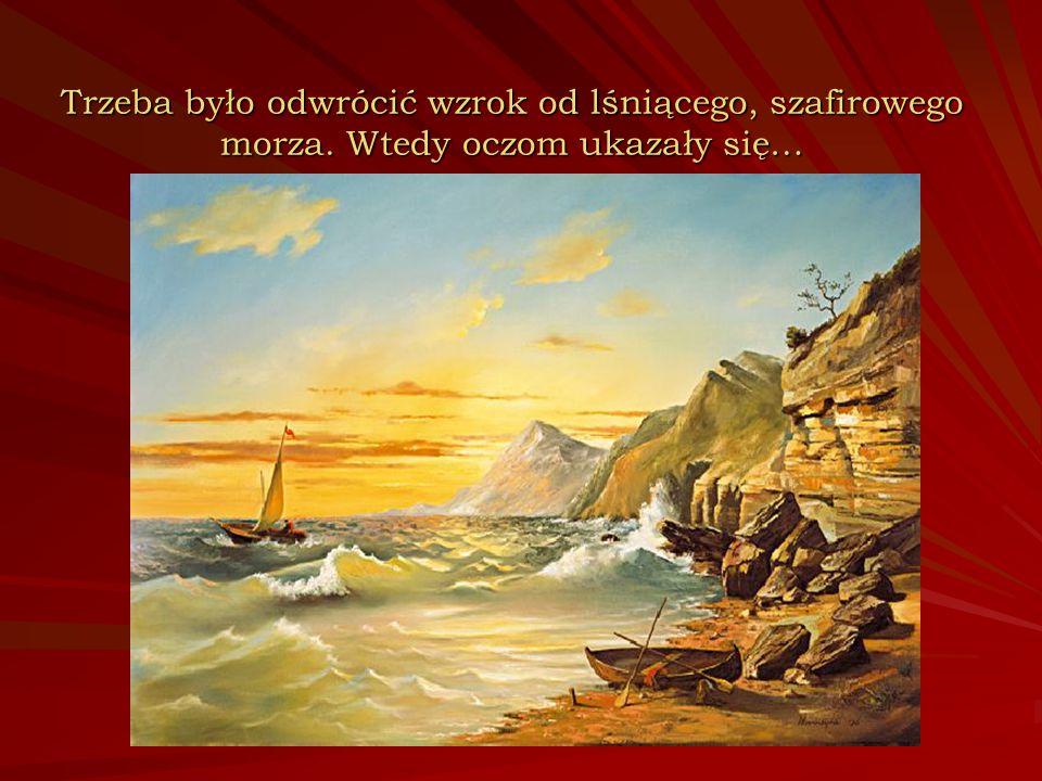 Trzeba było odwrócić wzrok od lśniącego, szafirowego morza. Wtedy oczom ukazały się…
