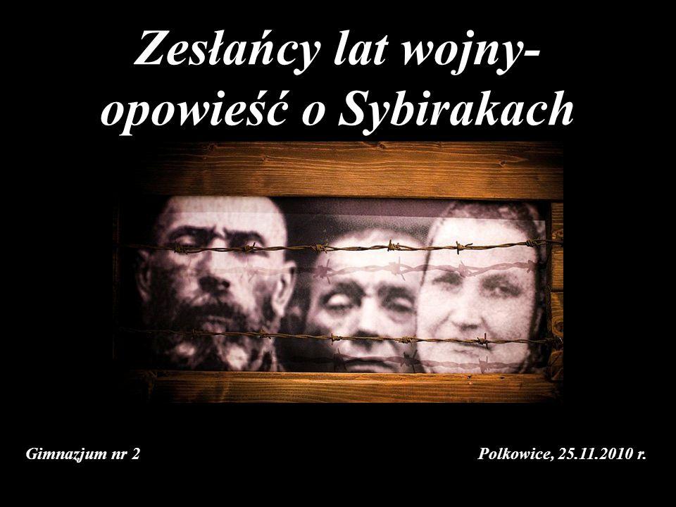 Zesłańcy lat wojny- opowieść o Sybirakach Gimnazjum nr 2 Polkowice, 25.11.2010 r.