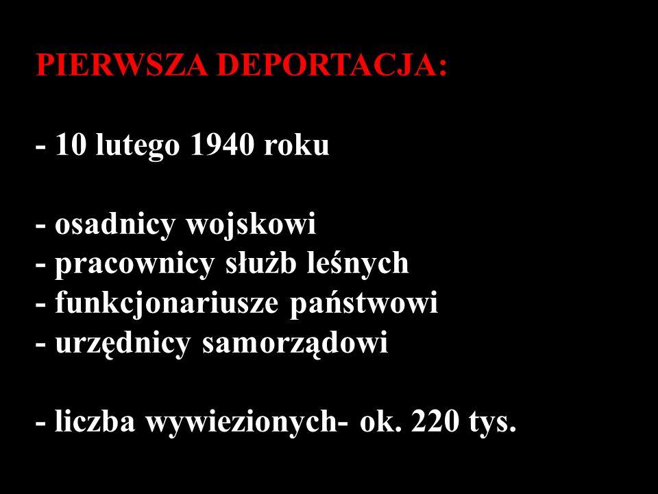 PIERWSZA DEPORTACJA: - 10 lutego 1940 roku - osadnicy wojskowi - pracownicy służb leśnych - funkcjonariusze państwowi - urzędnicy samorządowi - liczba