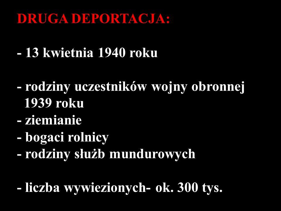 DRUGA DEPORTACJA: - 13 kwietnia 1940 roku - rodziny uczestników wojny obronnej 1939 roku - ziemianie - bogaci rolnicy - rodziny służb mundurowych - li